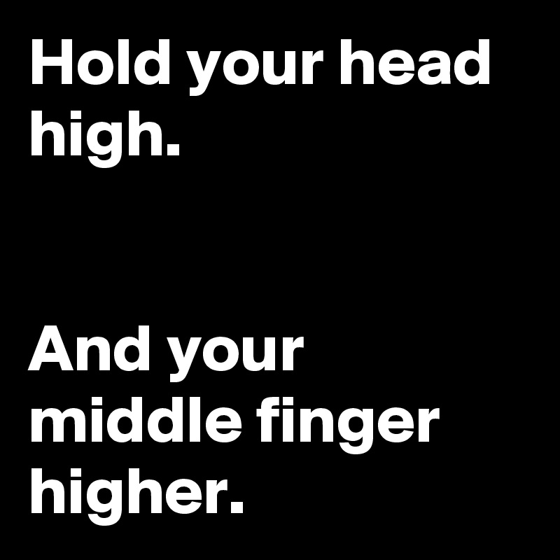 Hold your head high.      And your middle finger higher.