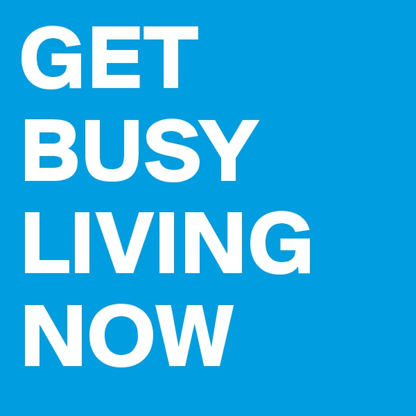 GET BUSY LIVING NOW