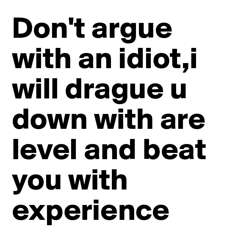 Don't argue with an idiot,i will drague u down with are level and beat you with experience