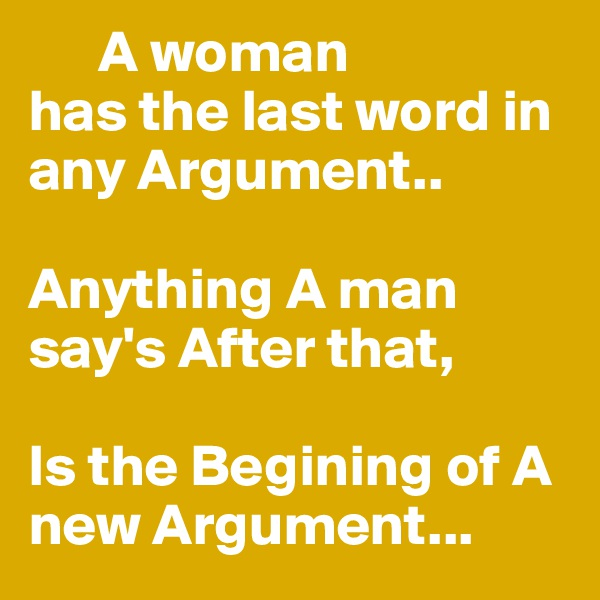 A woman  has the last word in any Argument..  Anything A man say's After that,  Is the Begining of A new Argument...