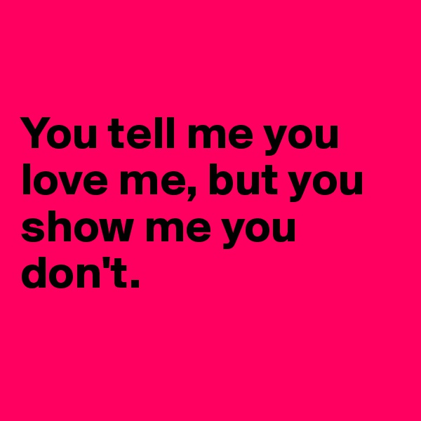 You tell me you love me, but you show me you don't.