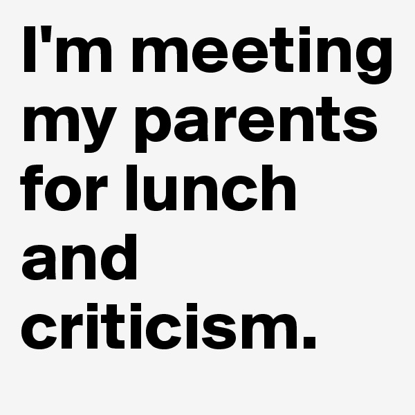 I'm meeting my parents for lunch and criticism.