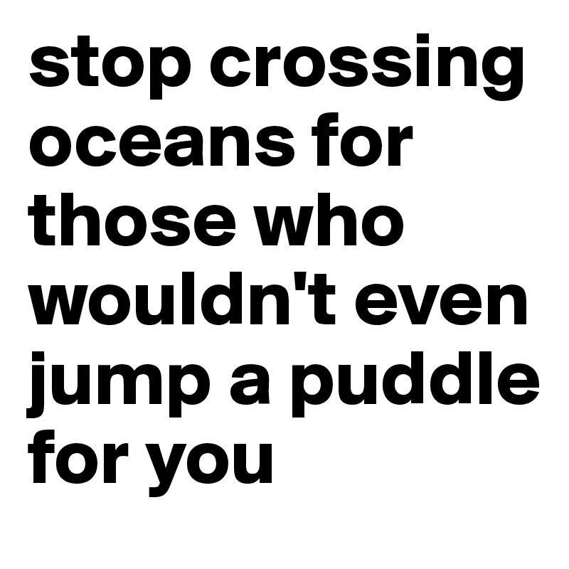 stop crossing oceans for those who wouldn't even jump a puddle for you