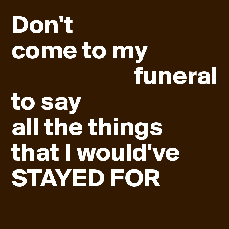 Don't  come to my                          funeral  to say  all the things  that I would've     STAYED FOR