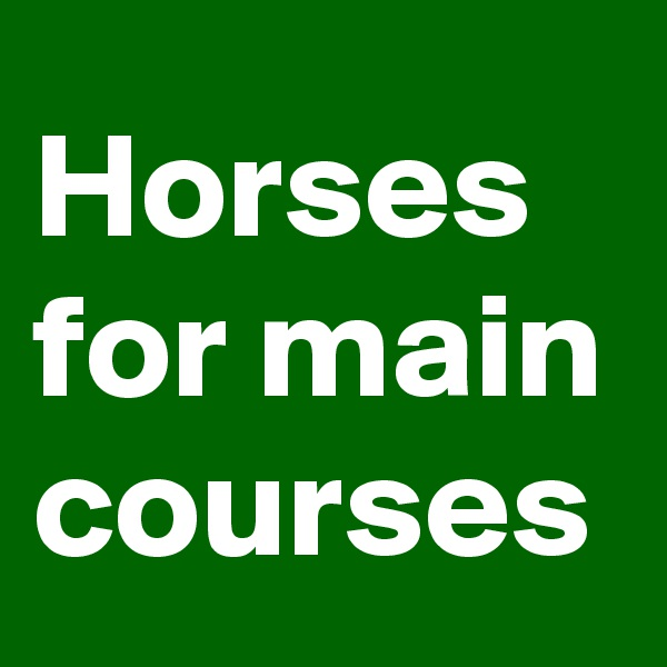 Horses  for main courses