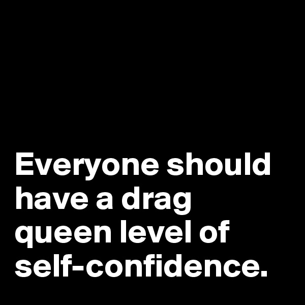 Everyone should have a drag queen level of self-confidence.