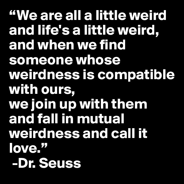"""""""We are all a little weird and life's a little weird, and when we find someone whose weirdness is compatible with ours, we join up with them and fall in mutual weirdness and call it love.""""   -Dr. Seuss"""