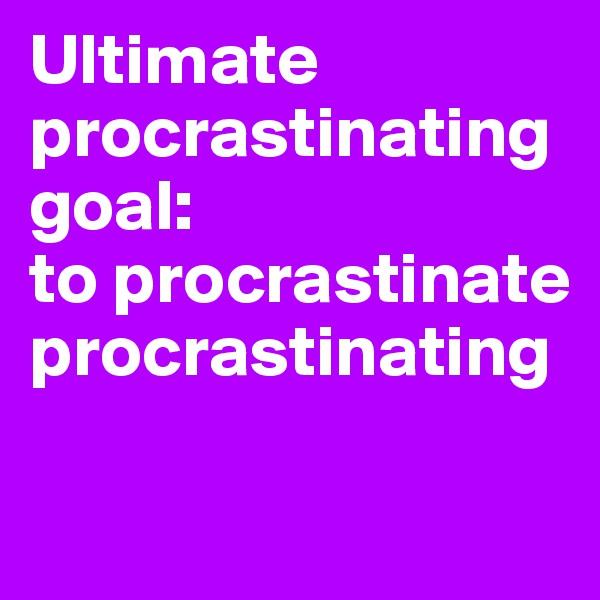 Ultimate procrastinating goal:  to procrastinate procrastinating