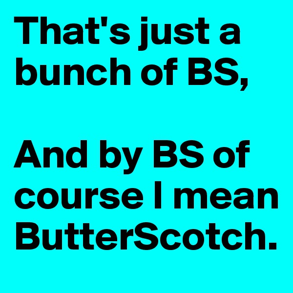 That's just a bunch of BS,  And by BS of course I mean ButterScotch.