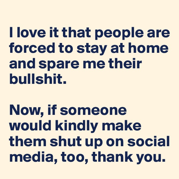 I love it that people are forced to stay at home and spare me their bullshit.   Now, if someone would kindly make them shut up on social media, too, thank you.