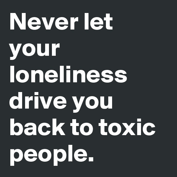 Never let your loneliness drive you back to toxic people.