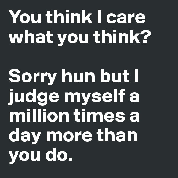 You think I care what you think?  Sorry hun but I judge myself a million times a day more than you do.