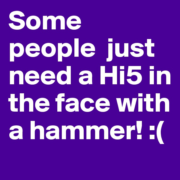 Some people  just need a Hi5 in the face with a hammer! :(