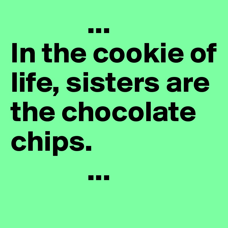 Life Size Quotes: In The Cookie Of Life, Sisters Are The Chocolate Chips