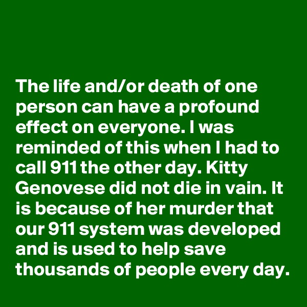 The life and/or death of one person can have a profound effect on everyone. I was reminded of this when I had to call 911 the other day. Kitty Genovese did not die in vain. It is because of her murder that our 911 system was developed and is used to help save thousands of people every day.