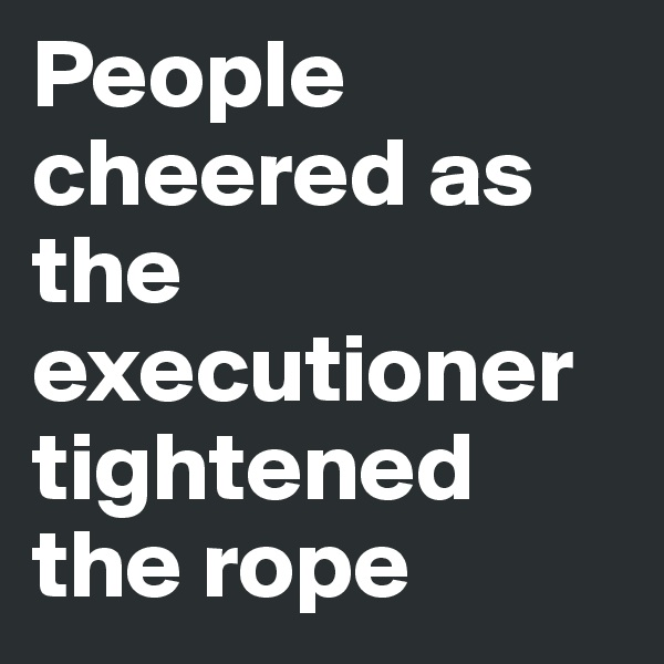 People cheered as the executioner tightened the rope