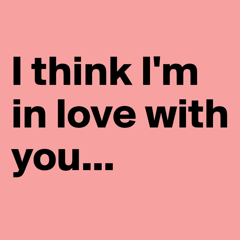 I think I'm in love with you...