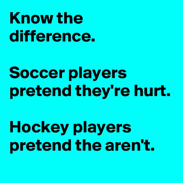 Know the difference.  Soccer players pretend they're hurt.  Hockey players pretend the aren't.