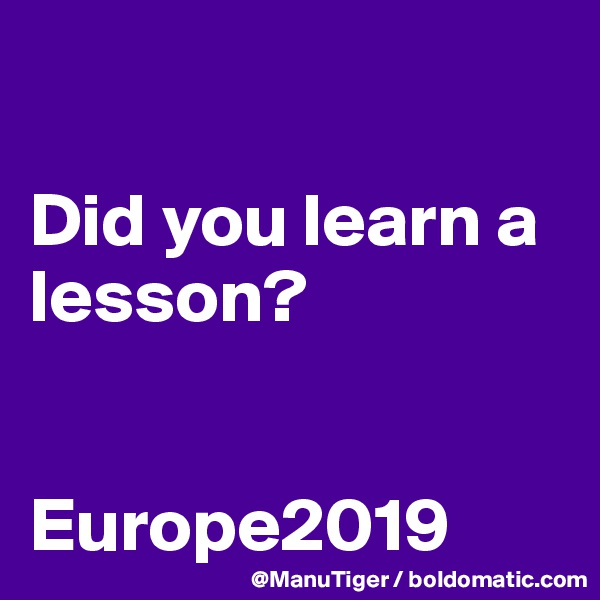 Did you learn a lesson?   Europe2019