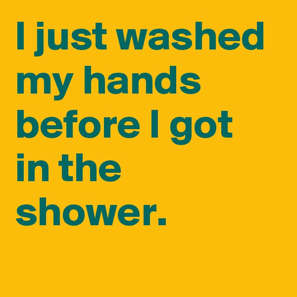 I just washed my hands before I got in the shower.