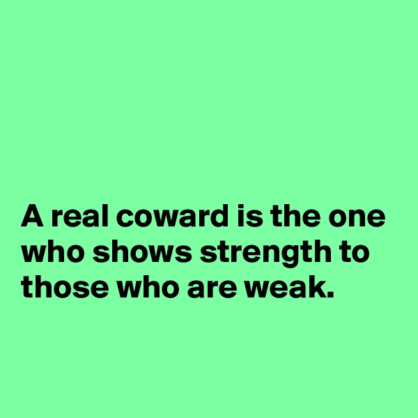 A real coward is the one who shows strength to those who are weak.