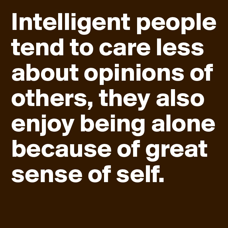 Intelligent people tend to care less about opinions of others, they also enjoy being alone because of great sense of self.