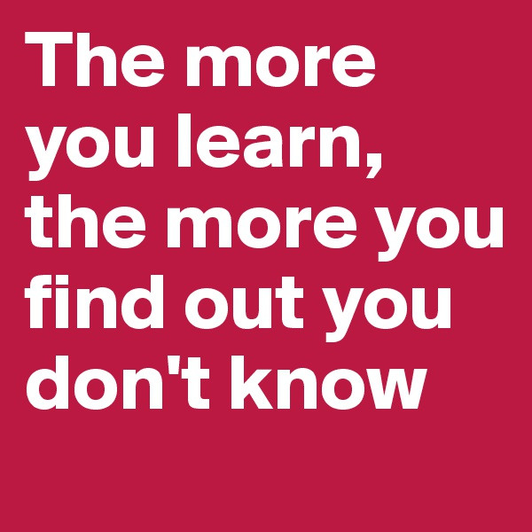 The more you learn, the more you find out you don't know