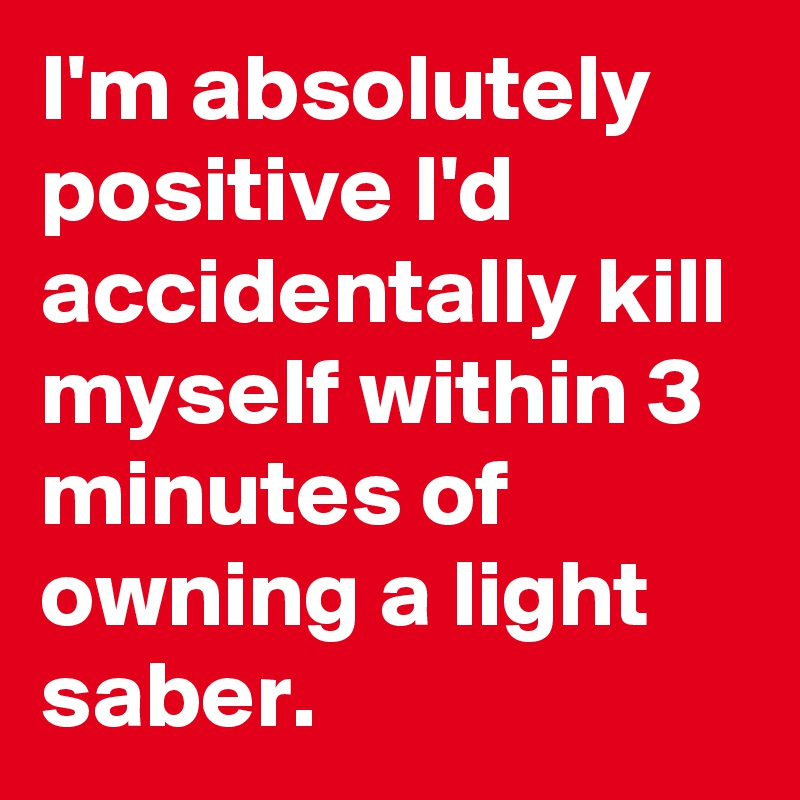 I'm absolutely positive I'd accidentally kill myself within 3 minutes of owning a light saber.