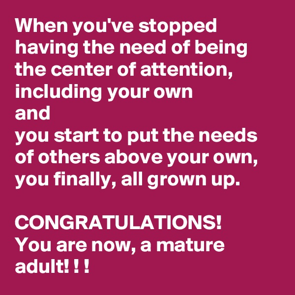 When you've stopped having the need of being the center of attention, including your own and you start to put the needs of others above your own, you finally, all grown up.  CONGRATULATIONS! You are now, a mature adult! ! !