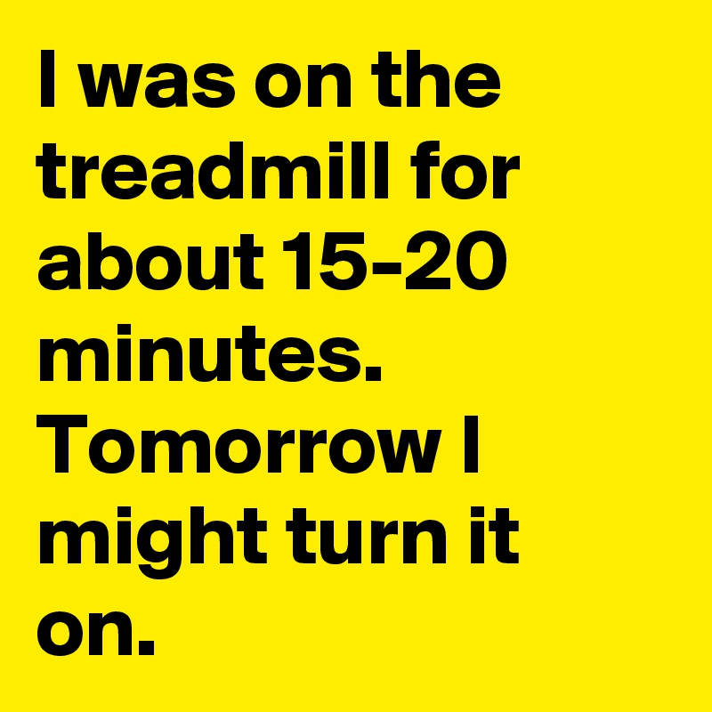 I was on the treadmill for about 15-20 minutes. Tomorrow I might turn it on.