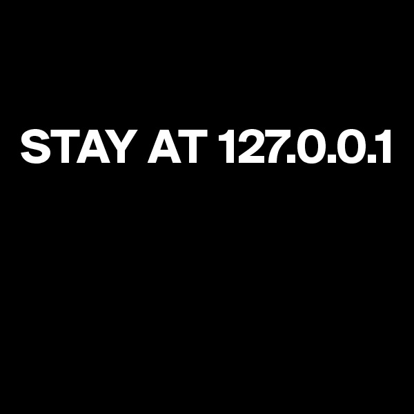 STAY AT 127.0.0.1