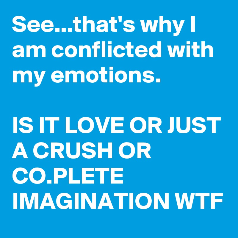 See...that's why I am conflicted with my emotions.  IS IT LOVE OR JUST A CRUSH OR CO.PLETE IMAGINATION WTF