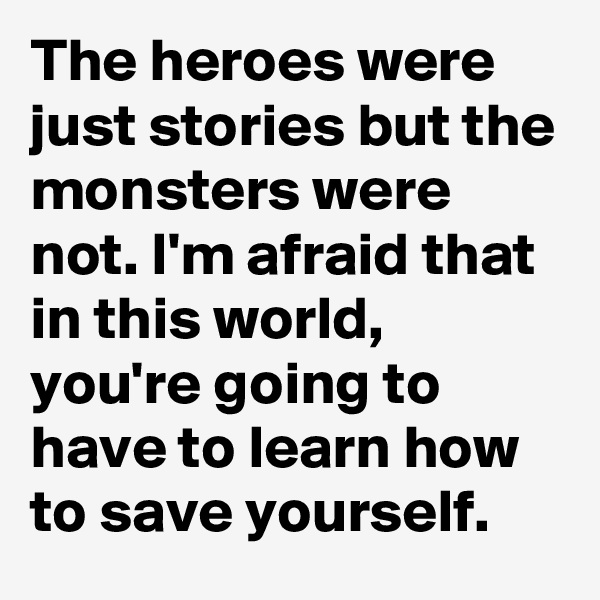 The heroes were just stories but the monsters were not. I'm afraid that in this world, you're going to have to learn how to save yourself.