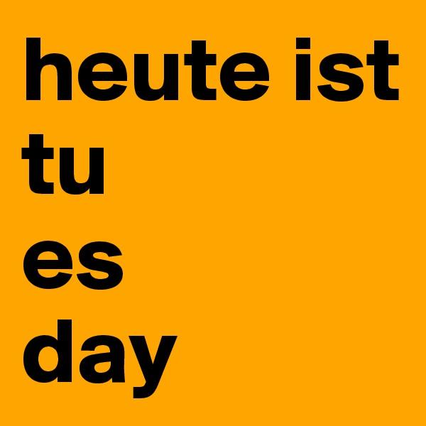 heute ist tu es day