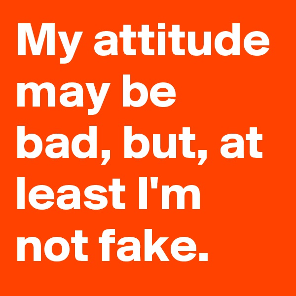 My attitude may be bad, but, at least I'm not fake.