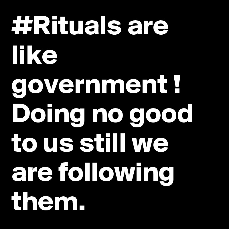 #Rituals are like government !  Doing no good to us still we are following them.