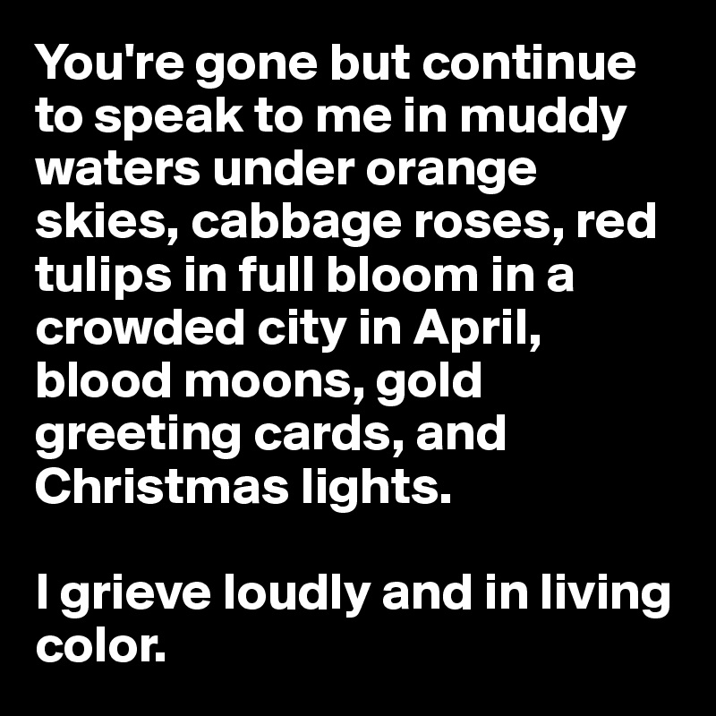 You're gone but continue to speak to me in muddy waters under orange skies, cabbage roses, red tulips in full bloom in a crowded city in April, blood moons, gold greeting cards, and Christmas lights.  I grieve loudly and in living color.