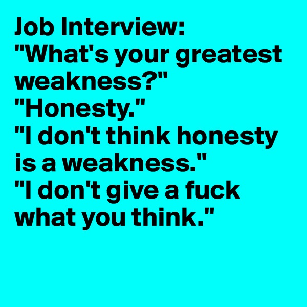 "Job Interview: ""What's your greatest weakness?"" ""Honesty."" ""I don't think honesty is a weakness."" ""I don't give a fuck what you think."""