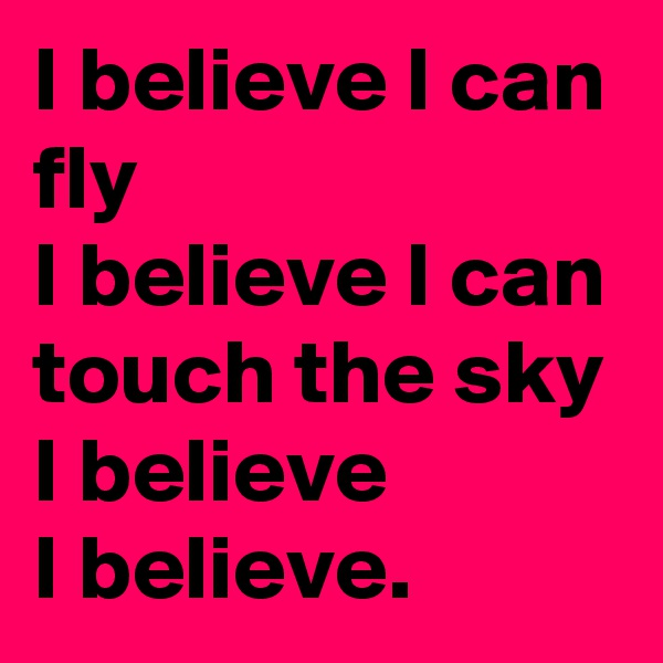 I believe I can fly  I believe I can touch the sky  I believe  I believe.