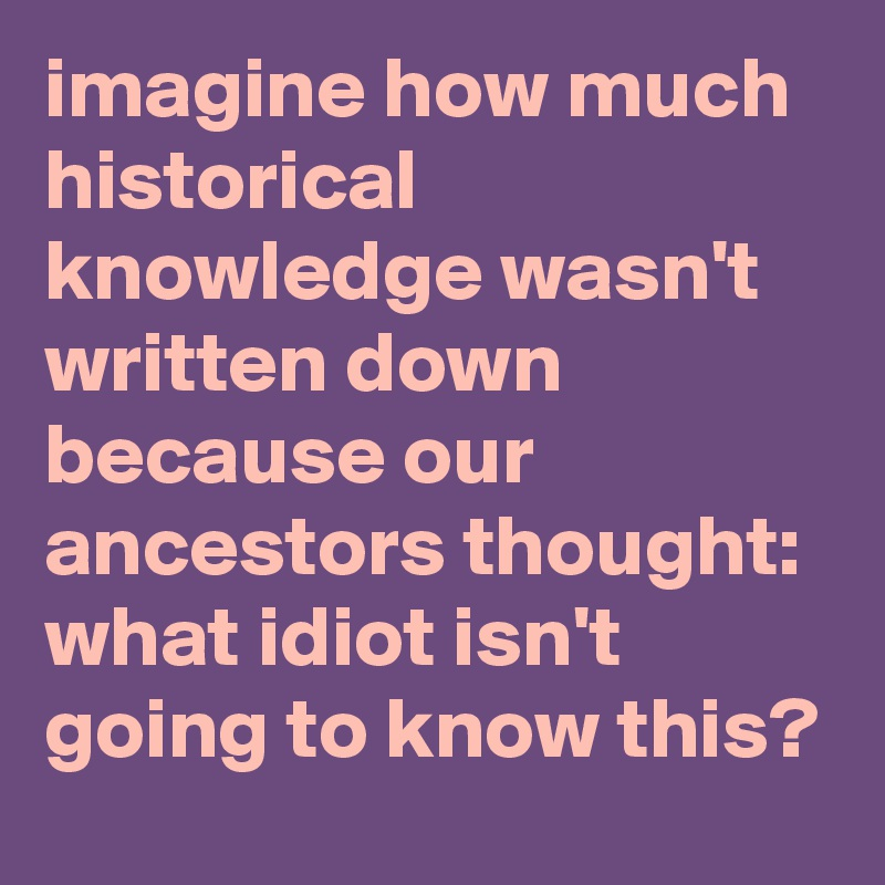 imagine how much historical knowledge wasn't written down because our ancestors thought: what idiot isn't going to know this?