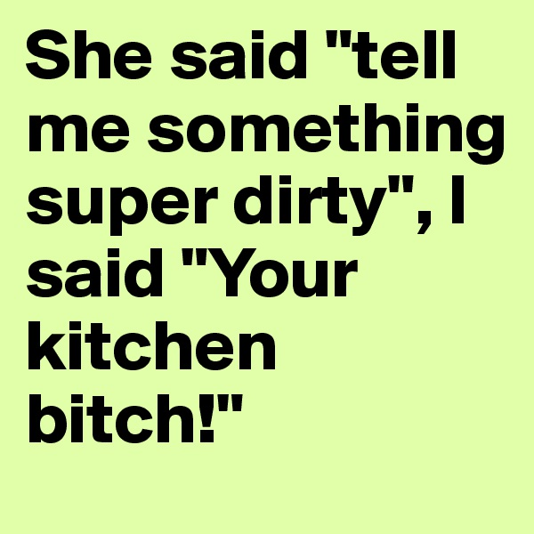 """She said """"tell me something super dirty"""", I said """"Your kitchen bitch!"""""""