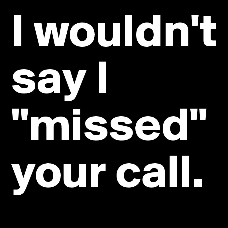 """I wouldn't say I """"missed"""" your call."""