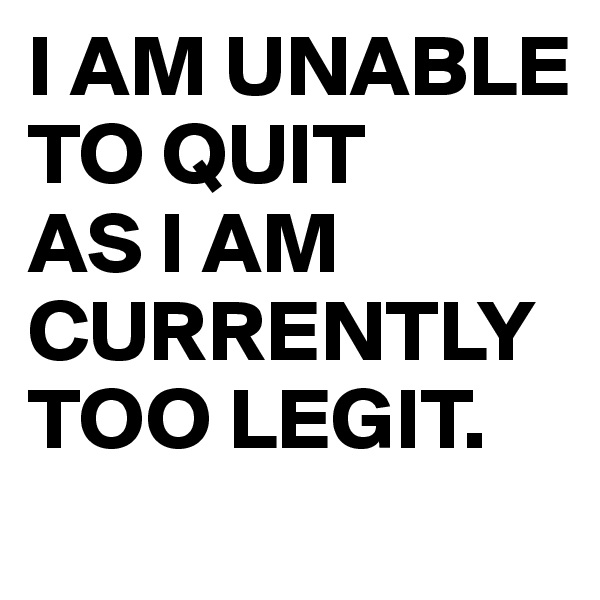 I AM UNABLE TO QUIT AS I AM CURRENTLY TOO LEGIT.