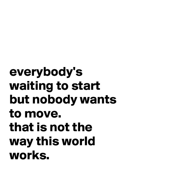 everybody's waiting to start but nobody wants to move. that is not the way this world works.