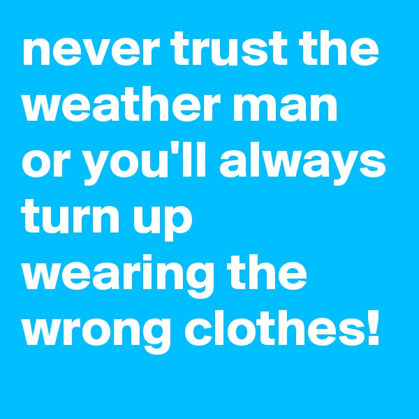 never trust the weather man or you'll always turn up wearing the wrong clothes!