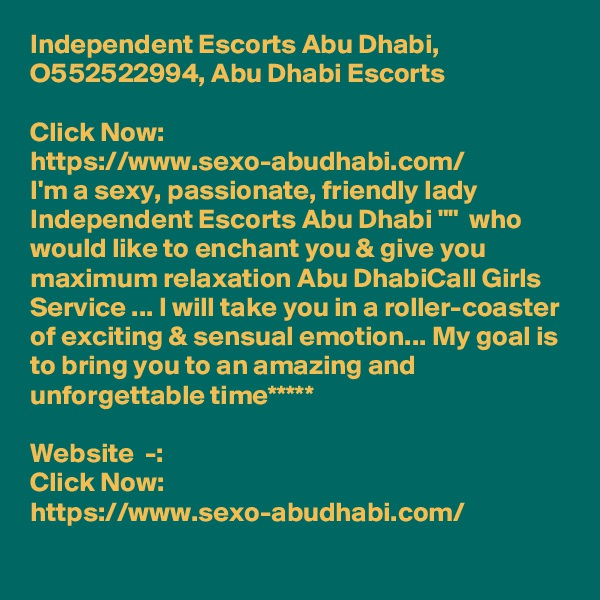 """Independent Escorts Abu Dhabi, O552522994, Abu Dhabi Escorts  Click Now:  https://www.sexo-abudhabi.com/ I'm a sexy, passionate, friendly lady Independent Escorts Abu Dhabi """"""""  who would like to enchant you & give you maximum relaxation Abu DhabiCall Girls Service ... I will take you in a roller-coaster of exciting & sensual emotion... My goal is to bring you to an amazing and unforgettable time*****  Website  -: Click Now:  https://www.sexo-abudhabi.com/"""
