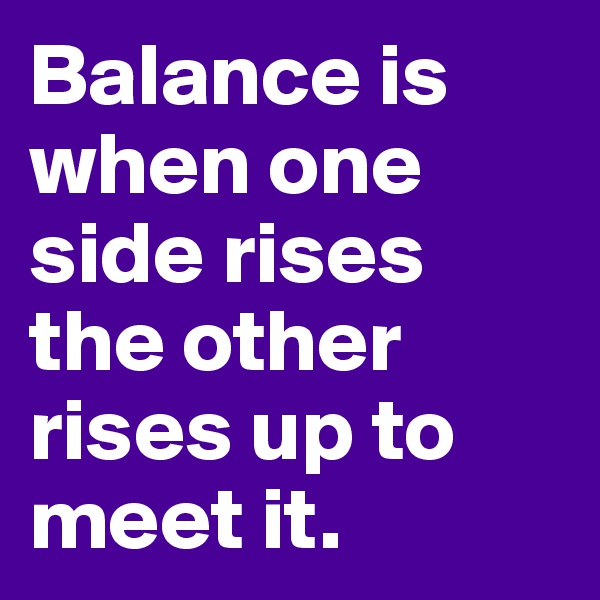 Balance is when one side rises the other rises up to meet it.