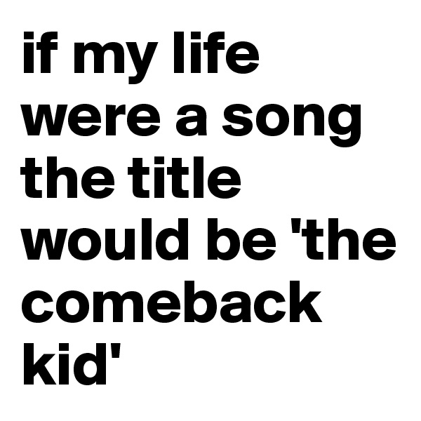 if my life were a song the title would be 'the comeback kid'