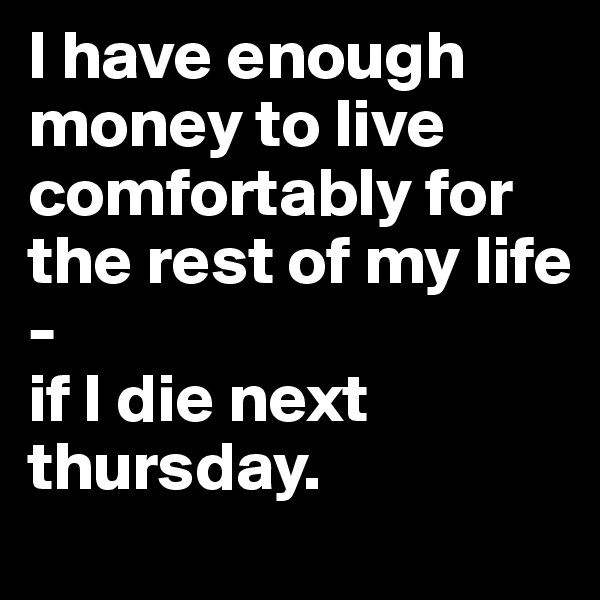 I have enough money to live comfortably for the rest of my life - if I die next thursday.