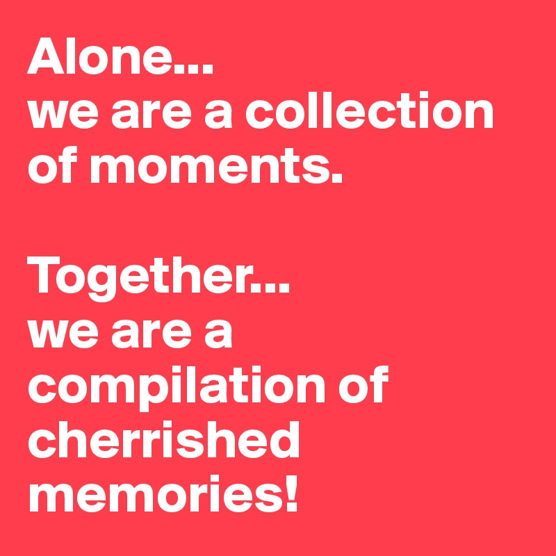 Alone... we are a collection of moments.  Together... we are a compilation of cherrished memories!